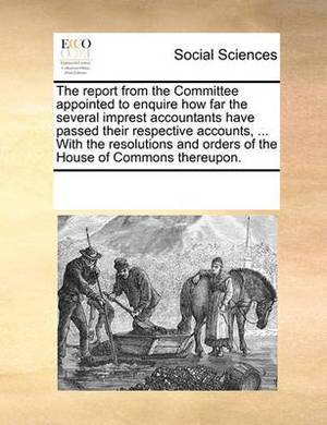 The Report from the Committee Appointed to Enquire How Far the Several Imprest Accountants Have Passed Their Respective Accounts, ... with the Resolutions and Orders of the House of Commons Thereupon.