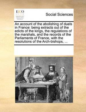 An Account of the Abolishing of Duels in France: Being Extracts Out of the Edicts of the Kings, the Regulations of the Marshals, and the Records of the Parliaments of France, with the Resolutions of the Arch-Bishops,