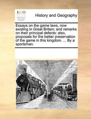 Essays on the Game Laws, Now Existing in Great Britain; And Remarks on Their Principal Defects: Also, Proposals for the Better Preservation of the Game in This Kingdom. ... by a Sportsman