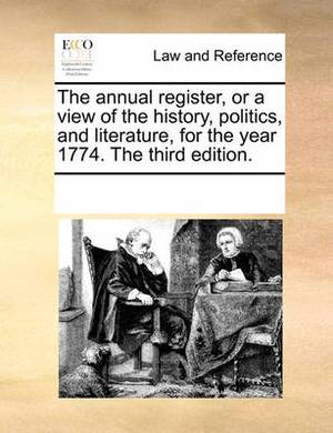 The Annual Register, or a View of the History, Politics, and Literature, for the Year 1774. the Third Edition.