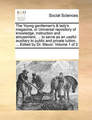 The Young Gentleman's & Lady's Magazine, or Universal Repository of Knowledge, Instruction and Amusement, ... to Serve as an Useful Auxiliary to Public and Private Tuition. ... Edited by Dr. Mavor. Volume 1 of 2