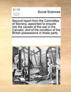Second Report from the Committee of Secrecy, Appointed to Enquire Into the Causes of the War in the Carnatic, and of the Condition of the British Possessions in Those Parts.