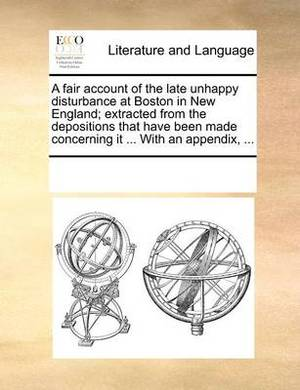 A Fair Account of the Late Unhappy Disturbance at Boston in New England; Extracted from the Depositions That Have Been Made Concerning It ... with an Appendix, ...
