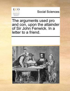 The Arguments Used Pro and Con, Upon the Attainder of Sir John Fenwick. in a Letter to a Friend.