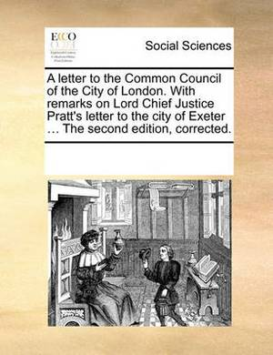 A Letter to the Common Council of the City of London. with Remarks on Lord Chief Justice Pratt's Letter to the City of Exeter ... the Second Edition, Corrected.