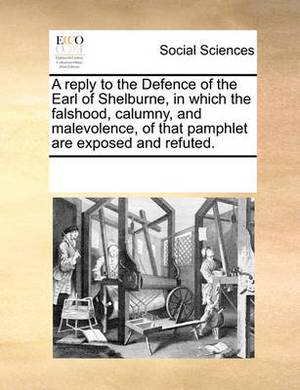 A Reply to the Defence of the Earl of Shelburne, in Which the Falshood, Calumny, and Malevolence, of That Pamphlet Are Exposed and Refuted.