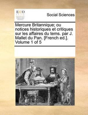 Mercure Britannique; Ou Notices Historiques Et Critiques Sur Les Affaires Du Tems. Par J. Mallet Du Pan. [French Ed.]. Volume 1 of 5