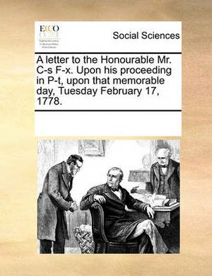 A Letter to the Honourable Mr. Is F-X. Upon His Proceeding in P-T, Upon That Memorable Day, Tuesday February 17, 1778.