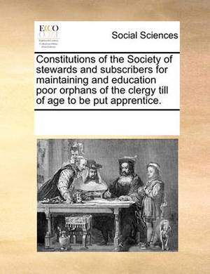 Constitutions of the Society of Stewards and Subscribers for Maintaining and Education Poor Orphans of the Clergy Till of Age to Be Put Apprentice