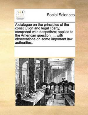 A Dialogue on the Principles of the Constitution and Legal Liberty, Compared with Despotism; Applied to the American Question; ... with Observations on Some Important Law Authorities.
