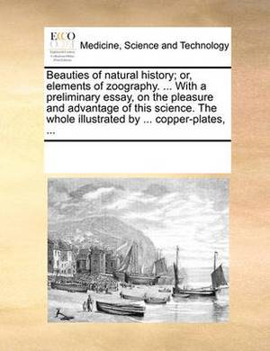 Beauties of Natural History; Or, Elements of Zoography. ... with a Preliminary Essay, on the Pleasure and Advantage of This Science. the Whole Illustrated by ... Copper-Plates, ...