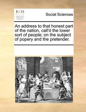 An Address to That Honest Part of the Nation, Call'd the Lower Sort of People; On the Subject of Popery and the Pretender
