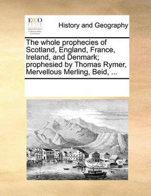 The Whole Prophecies of Scotland, England, France, Ireland, and Denmark; Prophesied by Thomas Rymer, Mervellous Merling, Beid, ...