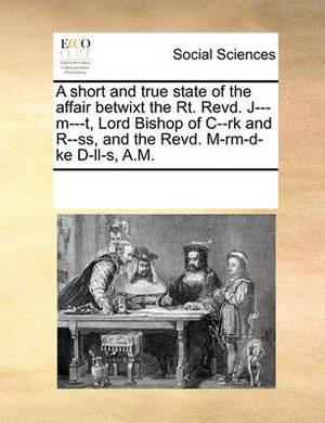 A Short and True State of the Affair Betwixt the Rt. Revd. J---M---T, Lord Bishop of C--Rk and R--SS, and the Revd. M-Rm-D-Ke D-LL-S, A.M.