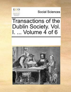 Transactions of the Dublin Society. Vol. I. ... Volume 4 of 6
