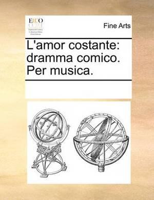 L'Amor Costante: Dramma Comico. Per Musica.