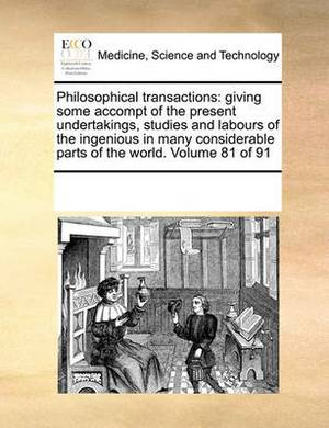 Philosophical Transactions: Giving Some Accompt of the Present Undertakings, Studies and Labours of the Ingenious in Many Considerable Parts of the World. Volume 81 of 91