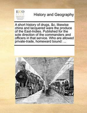 A Short History of Drugs, &C. Likewise China and Lacquered Ware the Produce of the East-Indies. Published for the Sole Direction of the Commanders and Officers in That Service. Who Are Allowed Private-Trade, Homeward Bound  : ...