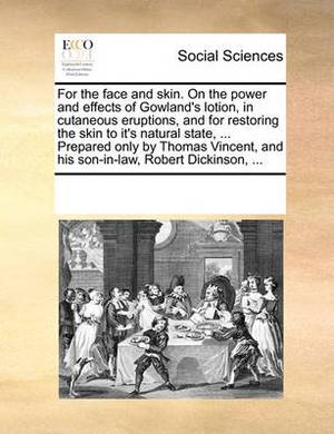 For the Face and Skin. on the Power and Effects of Gowland's Lotion, in Cutaneous Eruptions, and for Restoring the Skin to It's Natural State, ... Prepared Only by Thomas Vincent, and His Son-In-Law, Robert Dickinson, ...