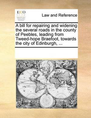 A Bill for Repairing and Widening the Several Roads in the County of Peebles, Leading from Tweed-Hope Braefoot, Towards the City of Edinburgh, ...