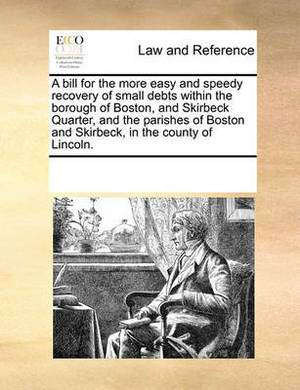 A Bill for the More Easy and Speedy Recovery of Small Debts Within the Borough of Boston, and Skirbeck Quarter, and the Parishes of Boston and Skirbeck, in the County of Lincoln.