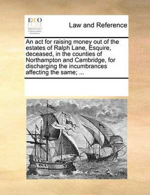 An ACT for Raising Money Out of the Estates of Ralph Lane, Esquire, Deceased, in the Counties of Northampton and Cambridge, for Discharging the Incumbrances Affecting the Same; ...