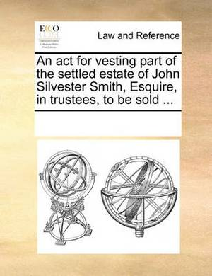 An ACT for Vesting Part of the Settled Estate of John Silvester Smith, Esquire, in Trustees, to Be Sold ...