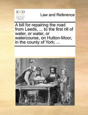A Bill for Repairing the Road from Leeds, ... to the First Rill of Water, or Water, or Watercourse, on Hutton-Moor, in the County of York; ...