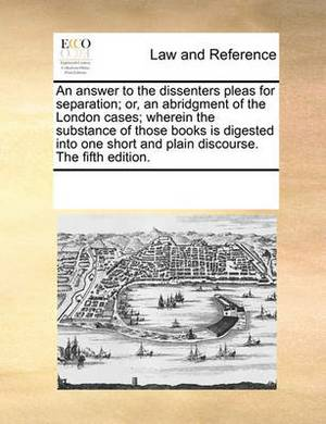 An Answer to the Dissenters Pleas for Separation; Or, an Abridgment of the London Cases; Wherein the Substance of Those Books Is Digested Into One Short and Plain Discourse. the Fifth Edition.