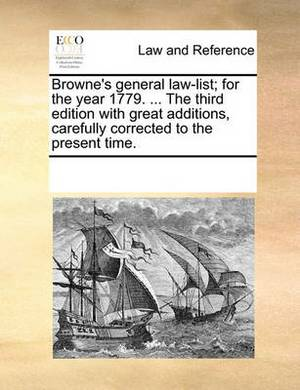 Browne's General Law-List; For the Year 1779. ... the Third Edition with Great Additions, Carefully Corrected to the Present Time.
