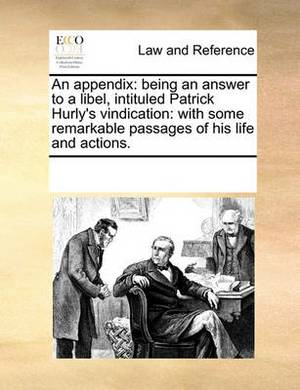 An Appendix: Being an Answer to a Libel, Intituled Patrick Hurly's Vindication: With Some Remarkable Passages of His Life and Actions.