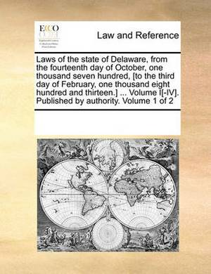 Laws of the State of Delaware, from the Fourteenth Day of October, One Thousand Seven Hundred, [To the Third Day of February, One Thousand Eight Hundred and Thirteen.] ... Volume I[-IV]. Published by Authority. Volume 1 of 2