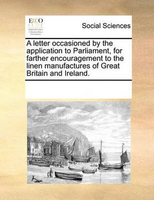 A Letter Occasioned by the Application to Parliament, for Farther Encouragement to the Linen Manufactures of Great Britain and Ireland.