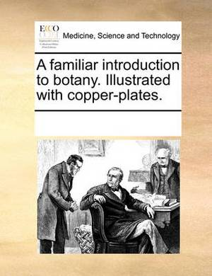 A Familiar Introduction to Botany. Illustrated with Copper-Plates.
