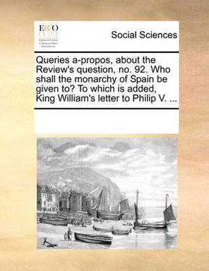 Queries A-Propos, about the Review's Question, No. 92. Who Shall the Monarchy of Spain Be Given To? to Which Is Added, King William's Letter to Philip V. ...