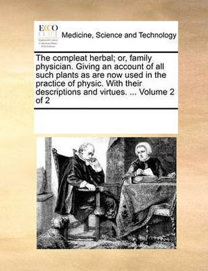 The Compleat Herbal; Or, Family Physician. Giving an Account of All Such Plants as Are Now Used in the Practice of Physic. with Their Descriptions and Virtues. ... Volume 2 of 2