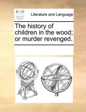 The History of Children in the Wood; Or Murder Revenged.