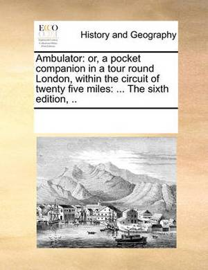 Ambulator: Or, a Pocket Companion in a Tour Round London, Within the Circuit of Twenty Five Miles: ... the Sixth Edition, ..