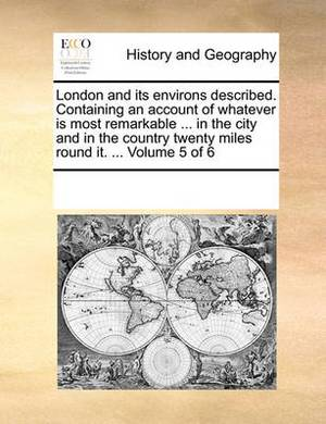 London and Its Environs Described. Containing an Account of Whatever Is Most Remarkable ... in the City and in the Country Twenty Miles Round It. ... Volume 5 of 6