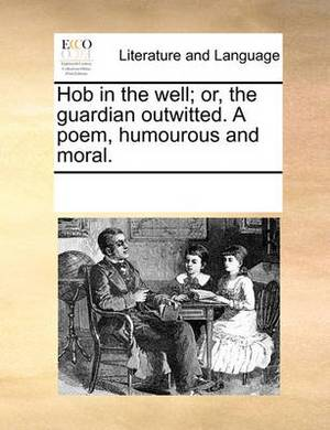 Hob in the Well; Or, the Guardian Outwitted. a Poem, Humourous and Moral.