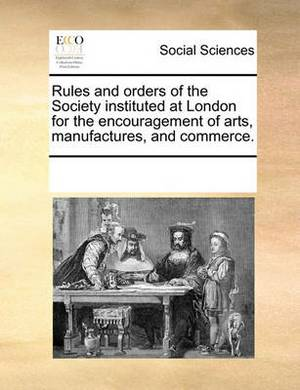 Rules and Orders of the Society Instituted at London for the Encouragement of Arts, Manufactures, and Commerce.