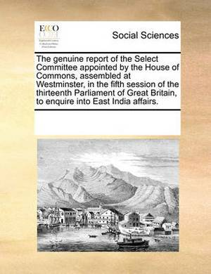 The Genuine Report of the Select Committee Appointed by the House of Commons, Assembled at Westminster, in the Fifth Session of the Thirteenth Parliament of Great Britain, to Enquire Into East India Affairs.