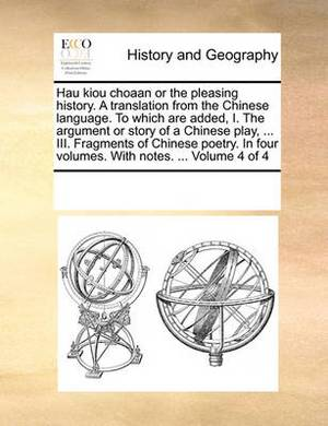 Hau Kiou Choaan or the Pleasing History. a Translation from the Chinese Language. to Which Are Added, I. the Argument or Story of a Chinese Play, ... III. Fragments of Chinese Poetry. in Four Volumes. with Notes. ... Volume 4 of 4