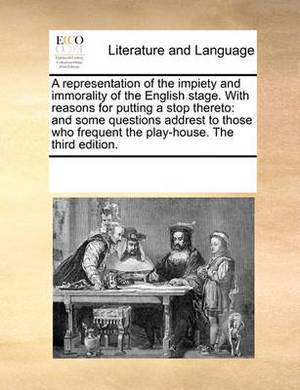 A Representation of the Impiety and Immorality of the English Stage. with Reasons for Putting a Stop Thereto: And Some Questions Addrest to Those Who Frequent the Play-House. the Third Edition.