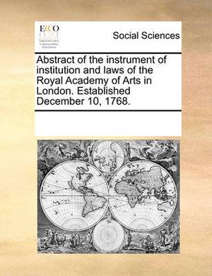Abstract of the Instrument of Institution and Laws of the Royal Academy of Arts in London. Established December 10, 1768.