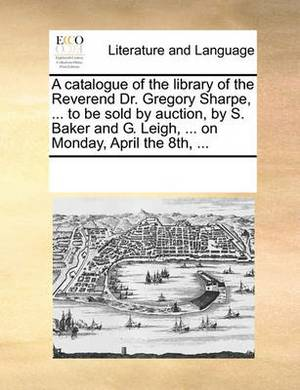 A Catalogue of the Library of the Reverend Dr. Gregory Sharpe, ... to Be Sold by Auction, by S. Baker and G. Leigh, ... on Monday, April the 8th, ...