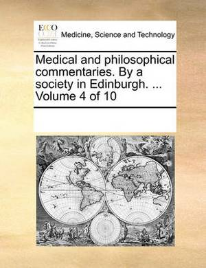 Medical and Philosophical Commentaries. by a Society in Edinburgh. ... Volume 4 of 10