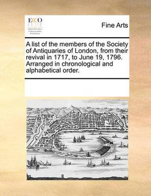 A List of the Members of the Society of Antiquaries of London, from Their Revival in 1717, to June 19, 1796. Arranged in Chronological and Alphabetical Order
