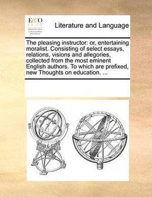 The Pleasing Instructor: Or, Entertaining Moralist. Consisting of Select Essays, Relations, Visions and Allegories, Collected from the Most Eminent English Authors. to Which Are Prefixed, New Thoughts on Education. ...