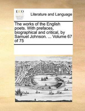 The Works of the English Poets. with Prefaces, Biographical and Critical, by Samuel Johnson. ... Volume 67 of 75